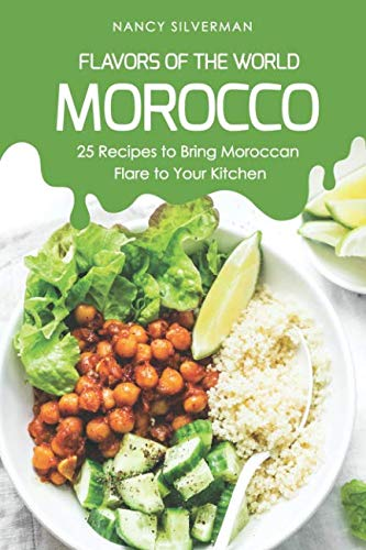 Flavors of the World - Morocco: 25 Recipes to Bring Moroccan Flare to Your Kitchen by Nancy Silverman