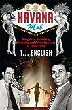 The Havana Mob: Gangsters, Gamblers, Showgirls and Revolutionaries in 1950s Cuba: Gangster, Gamblers, Showgirls and Revolutionaries in 1950s Cuba
