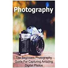 Photography: The Beginners Photography Guide For Capturing Amazing Digital Photos: Photography, Photography Book, Photography Guide, Photography Tips, Photography Techniques