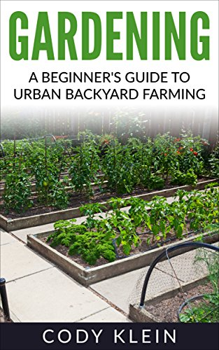 Gardening:  A Beginner's Guide to Urban Backyard Farming (gardening, herbal, herbs, antibiotics, garden) by [Klein, Cody]