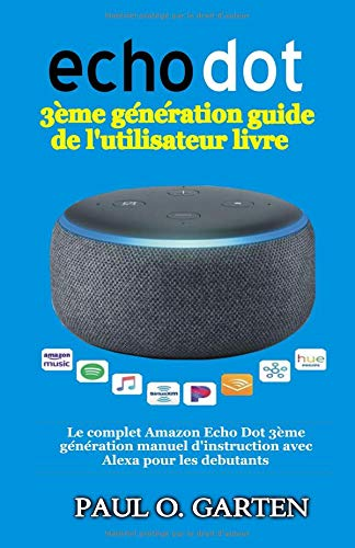 Echo Dot 3ème génération guide de l'utilisateur livre: Le complet Amazon Echo Dot 3ème génération manuel d'instruction avec Alexa pour les debutants par Paul Garten