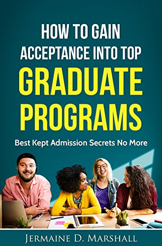 How To Gain Acceptance Into Top Graduate Programs: Best Kept Admission Secrets No More (College Education: Increase Your Chances Book 1)