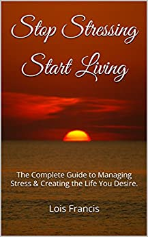 Stop Stressing Start Living: The Complete Guide to Managing Stress & Creating the Life You Desire. by [Francis, Lois]