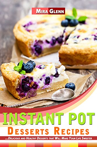 Instant Pot Desserts Recipes: Delicious and Healthy Desserts that Will Make Your Life Sweeter by [Glenn, Mira]