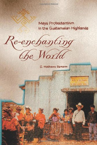 Re-Enchanting the World: Maya Protestantism in the Guatemalan Highlands (Contemporary American Indians)
