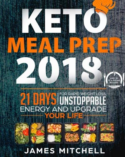 Keto Meal Prep 2018: 21 Days For Rapid Weight Loss, Unstoppable Energy And Upgrade Your Life - Lose Up to A Pound in A Day (Keto Diet Cookbook)