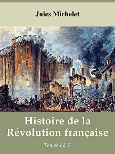 Histoire de la Révolution française (J. Michelet) - Tomes 1 à 5 (French Edition) (Jules Michelet History Of The French Revolution)