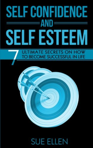 Self Confidence and Self Esteem: 7 Ultimate Secrets  on How to become Successful in Life