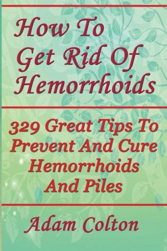 How To Get Rid Of Hemorrhoids: 329 Great Tips To Prevent And Cure Hemorrhoids And Piles ()