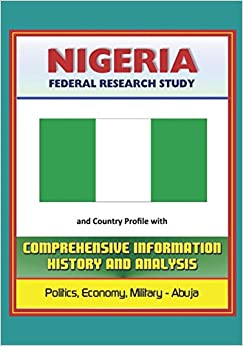 Nigeria: Federal Research Study and Country Profile with Comprehensive Information, History, and Analysis - Politics, Economy, Military, Abuja