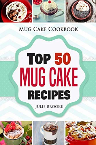 Mug Cake Cookbook: Top 50 Mug Cake Recipes by Julie Brooke