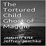 The Tortured Child Ghost of Maggie | Jeffrey Jeschke
