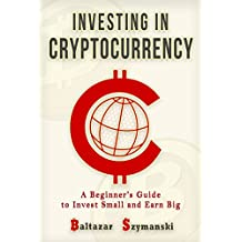 Cryptocurrency: Investing in Cryptocurrency -A Beginner's Guide to Invest Small and Earn Big