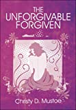 The Unforgivable Forgiven, Christy D. Mustoe, 1424193125
