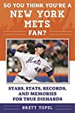 So You Think You're a New York Mets Fan?: Stars, Stats, Records, and Memories for True Diehards (So You Think You're a Team Fan)
