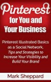 Pinterest for You and Your Business: Pinterest Illustrated Basics as a Social Network Tips and Strategies to Increase Your Visibility and Build Your Brand