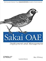Sakai OAE Deployment and Management: Open Source Collaboration and Learning for Higher Education Front Cover