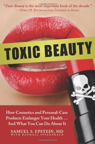 Toxic Beauty: How Cosmetics and Personal-Care Products Endanger Your Health... and What You Can Do About It by BenBella Books