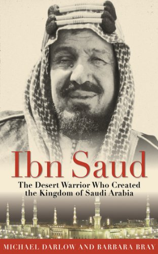 Ibn Saud: The Desert Warrior Who Created the Kingdom of Saudi Arabia cover
