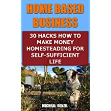 Home Based Business: 30 Hacks How to Make Money Homesteading For Self-Sufficient Life