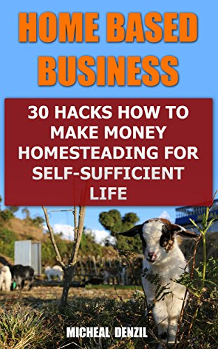 Home Based Business: 30 Hacks How to Make Money Homesteading For Self-Sufficient Life by [Denzil, Micheal  ]