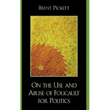 On the Use and Abuse of Foucault for Politics