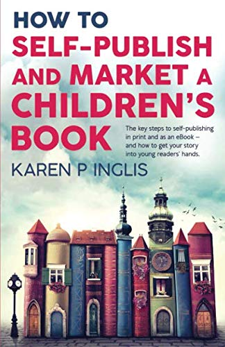 How to Self-publish and Market a Children's Book: The key steps to self-publishing in print and as an eBook and how to get your story into young readers' hands by Well Said Press