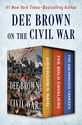 Dee Brown on the Civil War: Grierson's Raid, The Bold Cavaliers, and The Galvanized Yankees cover