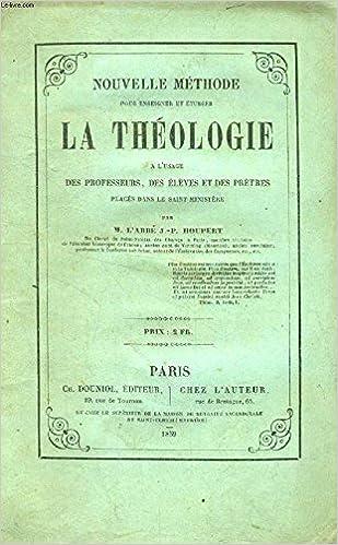 Nouvelle methode pour enseigner et etudier la theologie a l'usage des professeurs des eleves et des p