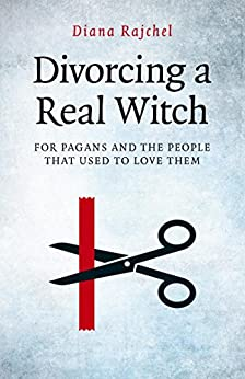Divorcing a Real Witch: for Pagans and the People that Used to Love Them by [Rajchel, Diana]