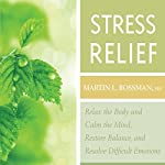 Stress Relief : Relax the Body and Calm the Mind, Restore Balance, and Resolve Difficult Situations | Martin L. Rossman