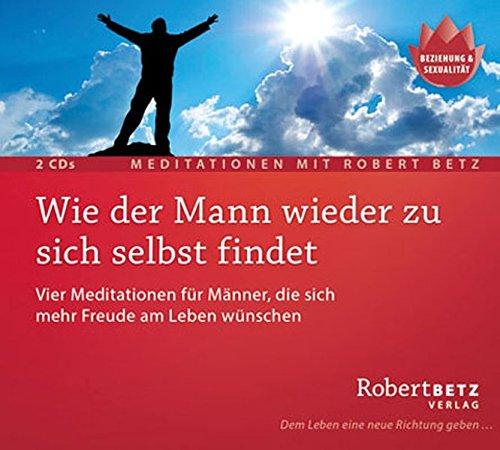 Wie der Mann wieder zu sich selbst findet - Meditations-Doppel-CD: Vier Meditationen für Männer, die sich mehr Freude am Leben wünschen