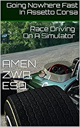 Going Nowhere Fast In Assetto Corsa (2015-05-01): Race Driving On A Simulator (English Edition)