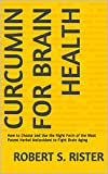 Curcumin for Brain Health: How to Choose and Use the Right Form of the Most Potent Herbal Antioxidant to Fight Brain Aging