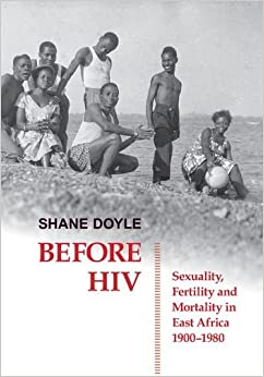 before-hiv-sexuality-fertility-and-mortality-in-east-africa-1900-1980-british-academy-postdoctoral-fellowship-monographs