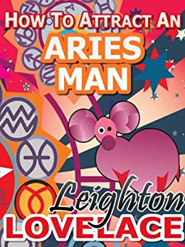 How To Attract An Aries Man - The Astrology for Lovers Guide to Understanding Aries Men, Horoscope Compatibility Tips and Much More by [Lovelace, Leighton]