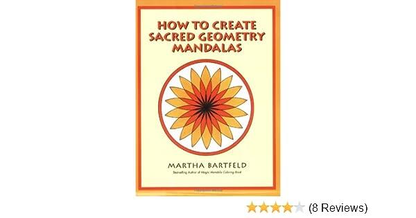 How To Create Sacred Geometry Mandalas Martha Bartfeld 9780966228526 Amazon Books