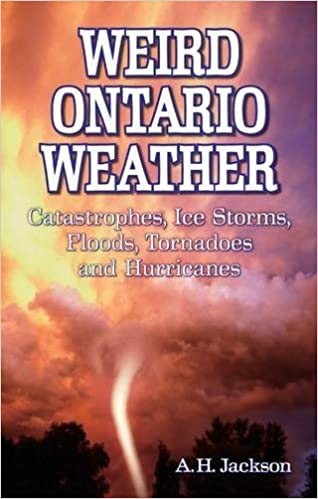 Ice Storms Weird Ontario Weather: Catastrophes Tornadoes and Hurricanes Floods