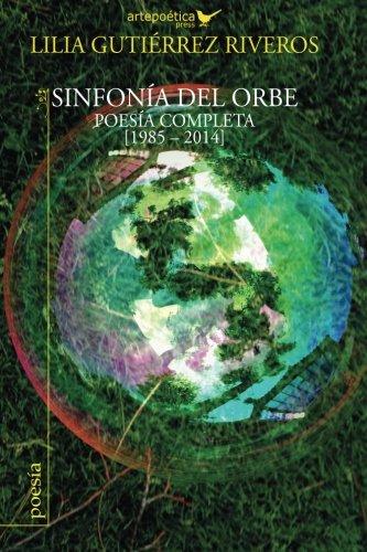 Sinfonia del orbe: Poesia completa 1985-2014 (Spanish Edition) [Lilia Gutierrez Riveros] (Tapa Blanda)