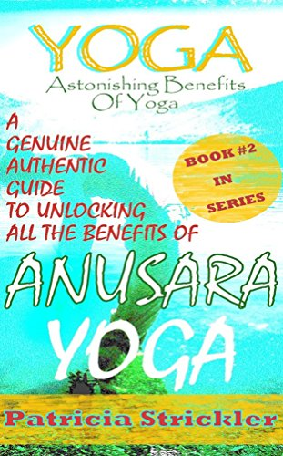 Yoga Astonishing Benefits of Anusara Yoga: A Genuine Authentic Guide to Anusara Yoga (How to Easily and Quickly Save your Life Book 2)
