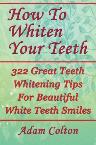 How To Whiten Your Teeth: 322 Great Teeth Whitening Tips For Beautiful White Teeth Smiles