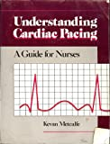 Understanding Cardiac Pacing : A Guide for Nurses, Metcalfe, Kevan, 0838592589