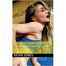 Feminized and Sissified Steamy Hot Short Stories: Are you ready to give in? Permanent sissification is the only way.