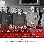 The Munich Agreement of 1938: The History of the Peace Pact that Failed to Prevent World War II | Charles River Editors