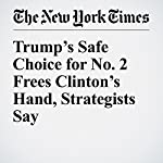 Trump's Safe Choice for No. 2 Frees Clinton's Hand, Strategists Say | Patrick Healy