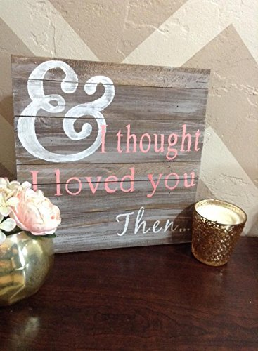 Amazoncom Wood Sign With Quote I Thought I Loved You Then