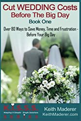 Cut Wedding Costs - Before The Big Day: Book 1: Over 80 Ways To Save Money, Time and Frustration... Before Your Big Day (K.I.S.S.S. - Keeping It Simple Single Solutions) (Volume 1)