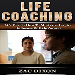 Life Coaching: Life Coach, How to Motivate, Inspire, Influence & Help Anyone