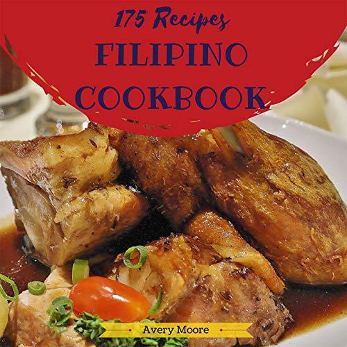 Filipino Cookbook 175: Tasting Filipino Cuisine Right In Your Little Kitchen! (Easy Filipino Cookbook, Filipino Recipe Book, Best Filipino Food, Vegan Filipino Cookbook, Filipino Dessert) [Book 1] by Avery Moore