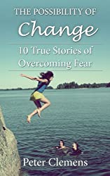The Possibility of Change: 10 True Stories of Overcoming Fear